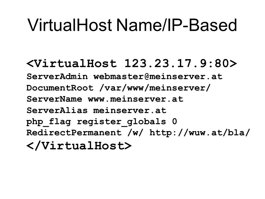 VirtualHost Name/IP-Based ServerAdmin webmaster@meinserver.at DocumentRoot /var/www/meinserver/ ServerName www.meinserver.at ServerAlias meinserver.at php_flag register_globals 0 RedirectPermanent /w/ http://wuw.at/bla/