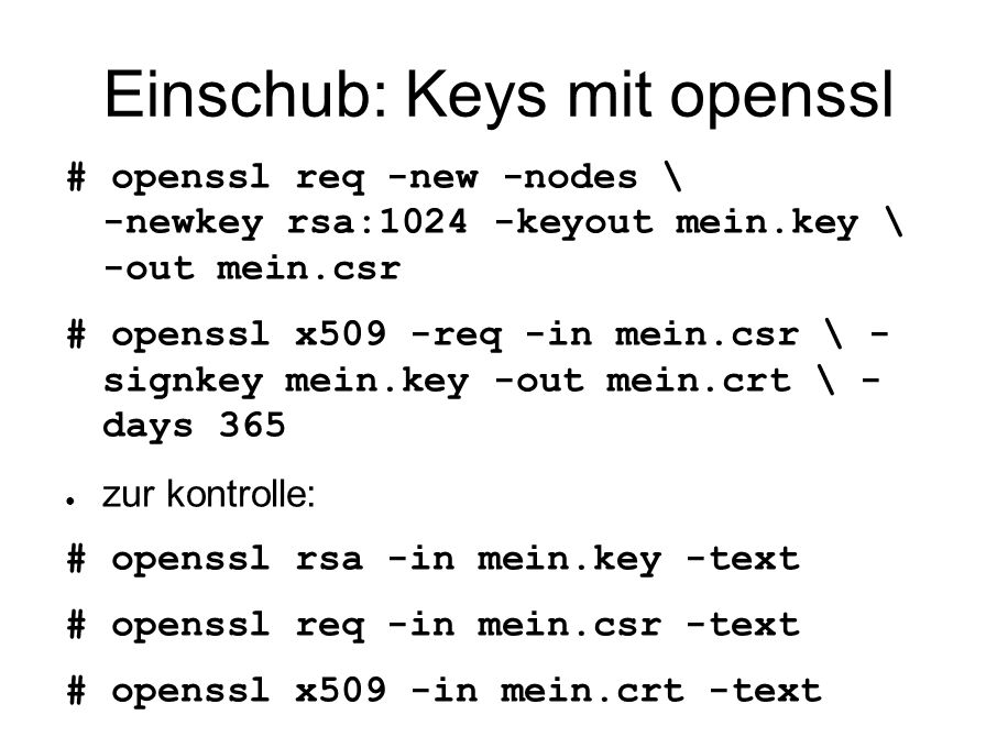 Einschub: Keys mit openssl # openssl req -new -nodes \ -newkey rsa:1024 -keyout mein.key \ -out mein.csr # openssl x509 -req -in mein.csr \ - signkey mein.key -out mein.crt \ - days 365 ● zur kontrolle: # openssl rsa -in mein.key -text # openssl req -in mein.csr -text # openssl x509 -in mein.crt -text