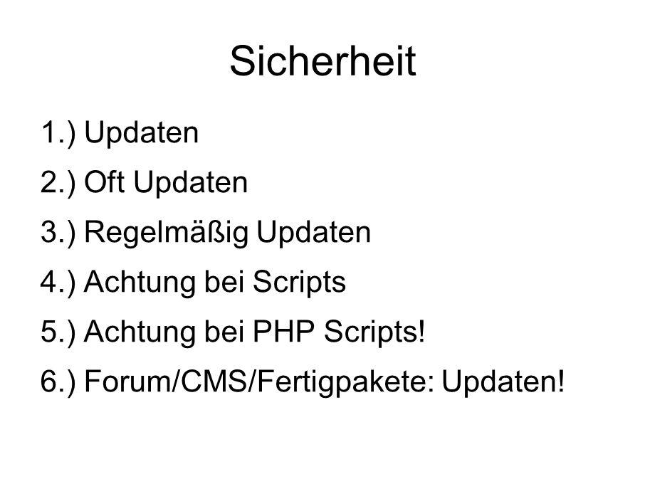 Sicherheit 1.) Updaten 2.) Oft Updaten 3.) Regelmäßig Updaten 4.) Achtung bei Scripts 5.) Achtung bei PHP Scripts.