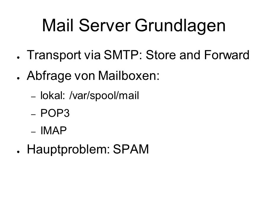 Mail Server Grundlagen ● Transport via SMTP: Store and Forward ● Abfrage von Mailboxen: – lokal: /var/spool/mail – POP3 – IMAP ● Hauptproblem: SPAM
