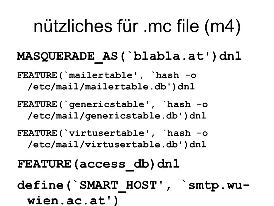 nützliches für.mc file (m4) MASQUERADE_AS(`blabla.at )dnl FEATURE(`mailertable , `hash -o /etc/mail/mailertable.db )dnl FEATURE(`genericstable , `hash -o /etc/mail/genericstable.db )dnl FEATURE(`virtusertable , `hash -o /etc/mail/virtusertable.db )dnl FEATURE(access_db)dnl define(`SMART_HOST , `smtp.wu- wien.ac.at )