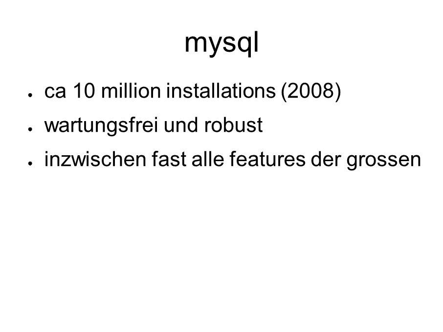 mysql ● ca 10 million installations (2008) ● wartungsfrei und robust ● inzwischen fast alle features der grossen