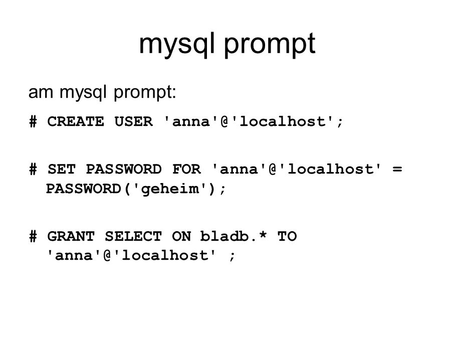 mysql prompt am mysql prompt: # CREATE USER anna @ localhost ; # SET PASSWORD FOR anna @ localhost = PASSWORD( geheim ); # GRANT SELECT ON bladb.* TO anna @ localhost ;