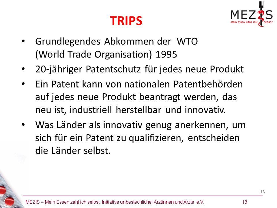 MEZIS – Mein Essen zahl ich selbst. Initiative unbestechlicher Ärztinnen und Ärzte e.V. 13 13 TRIPS Grundlegendes Abkommen der WTO (World Trade Organi