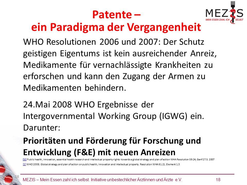 MEZIS – Mein Essen zahl ich selbst. Initiative unbestechlicher Ärztinnen und Ärzte e.V. 18 18 Patente – ein Paradigma der Vergangenheit WHO Resolution