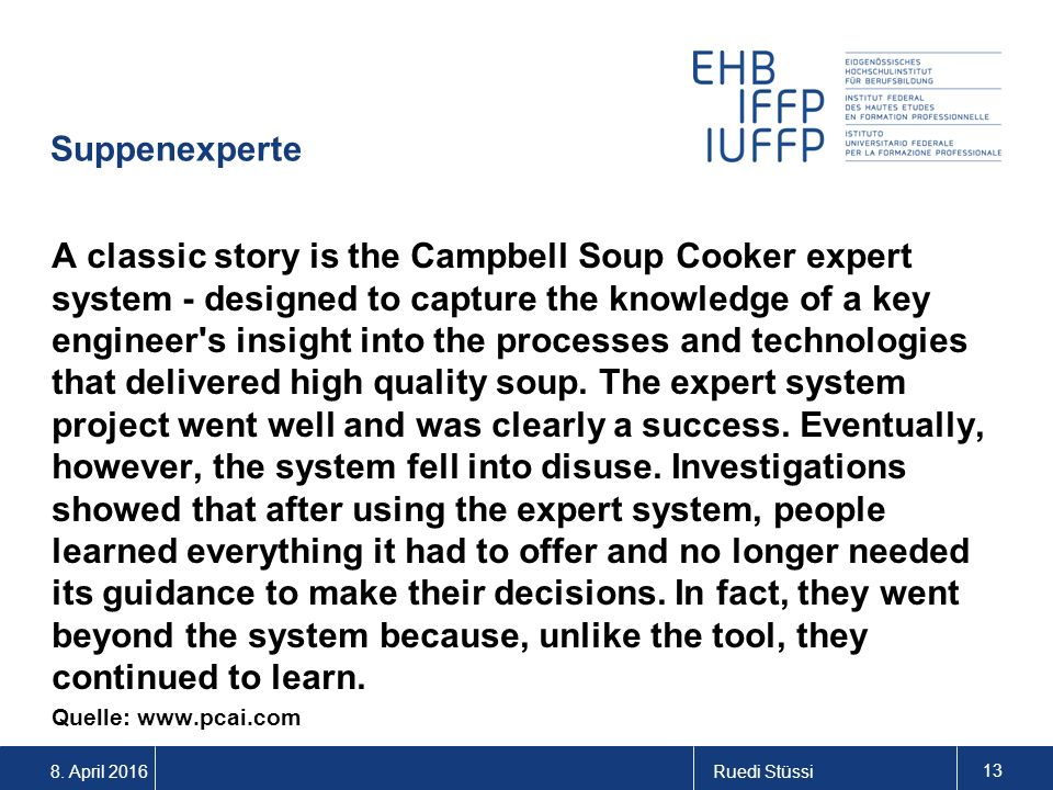 8. April 2016Ruedi Stüssi 13 Suppenexperte A classic story is the Campbell Soup Cooker expert system - designed to capture the knowledge of a key engi