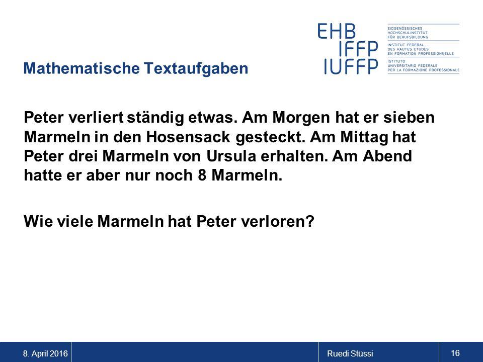 8. April 2016Ruedi Stüssi 16 Mathematische Textaufgaben Peter verliert ständig etwas. Am Morgen hat er sieben Marmeln in den Hosensack gesteckt. Am Mi
