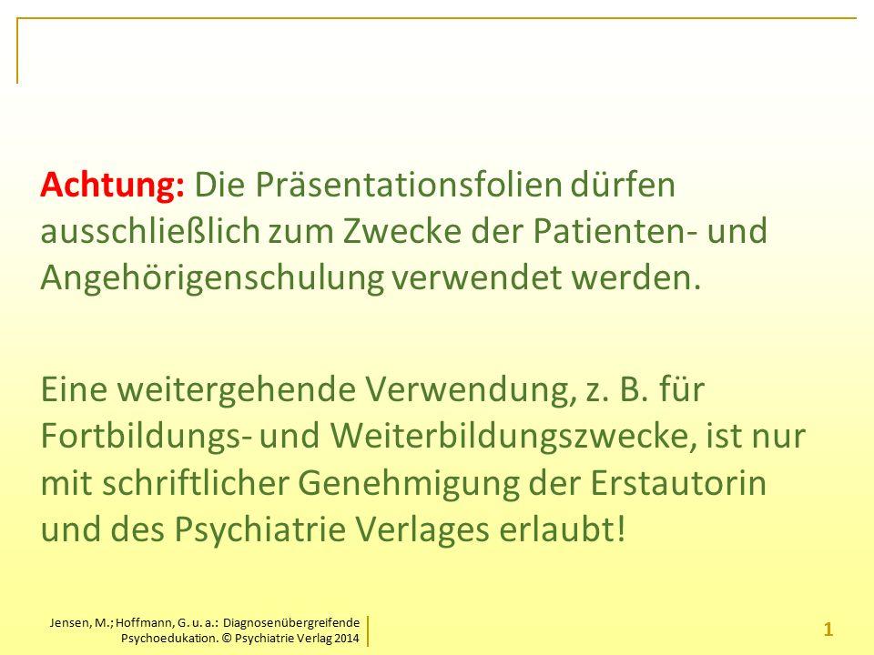 Jensen, M.; Hoffmann, G. u. a.: Diagnosenübergreifende Psychoedukation. © Psychiatrie Verlag 2014 Achtung: Die Präsentationsfolien dürfen ausschließli