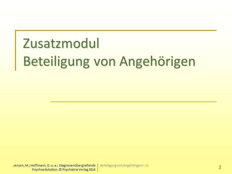 Jensen, M.; Hoffmann, G. u. a.: Diagnosenübergreifende Psychoedukation. © Psychiatrie Verlag 2014 Zusatzmodul Beteiligung von Angehörigen 2 Beteiligun