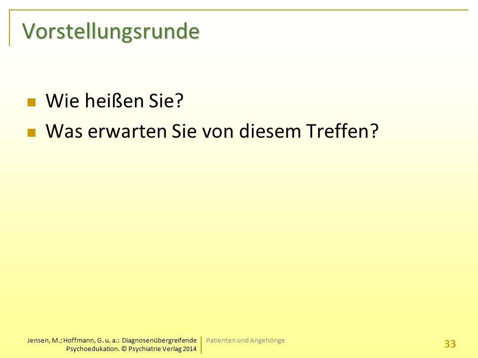 Jensen, M.; Hoffmann, G. u. a.: Diagnosenübergreifende Psychoedukation. © Psychiatrie Verlag 2014 Vorstellungsrunde Wie heißen Sie? Was erwarten Sie v