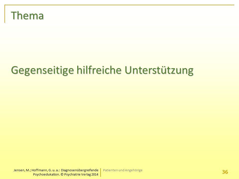 Jensen, M.; Hoffmann, G. u. a.: Diagnosenübergreifende Psychoedukation. © Psychiatrie Verlag 2014 Thema Gegenseitige hilfreiche Unterstützung Patiente
