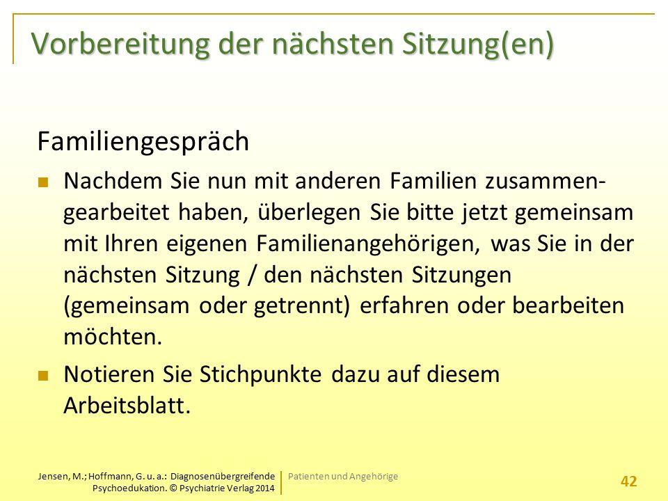 Jensen, M.; Hoffmann, G. u. a.: Diagnosenübergreifende Psychoedukation. © Psychiatrie Verlag 2014 Vorbereitung der nächsten Sitzung(en) Familiengesprä