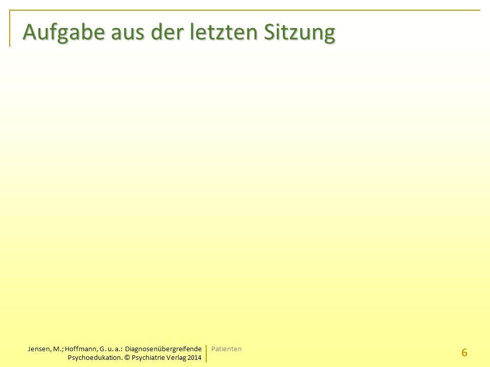 Jensen, M.; Hoffmann, G. u. a.: Diagnosenübergreifende Psychoedukation. © Psychiatrie Verlag 2014 Aufgabe aus der letzten Sitzung Patienten 6