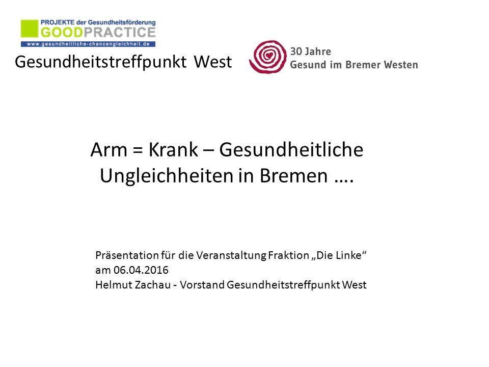 """Gesundheitstreffpunkt West Arm = Krank – Gesundheitliche Ungleichheiten in Bremen …. Präsentation für die Veranstaltung Fraktion """"Die Linke"""" am 06.04."""