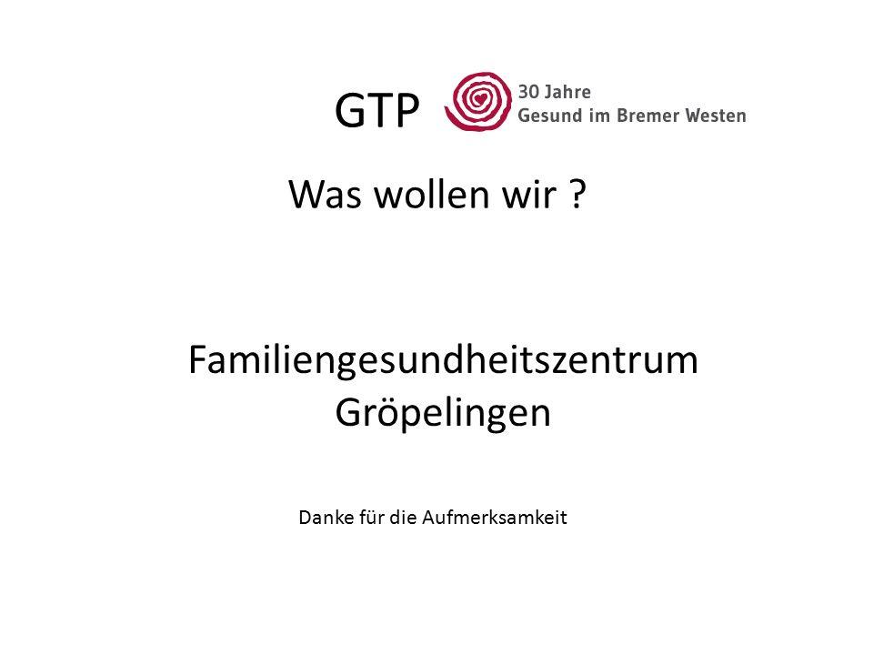GTP Was wollen wir Familiengesundheitszentrum Gröpelingen Danke für die Aufmerksamkeit
