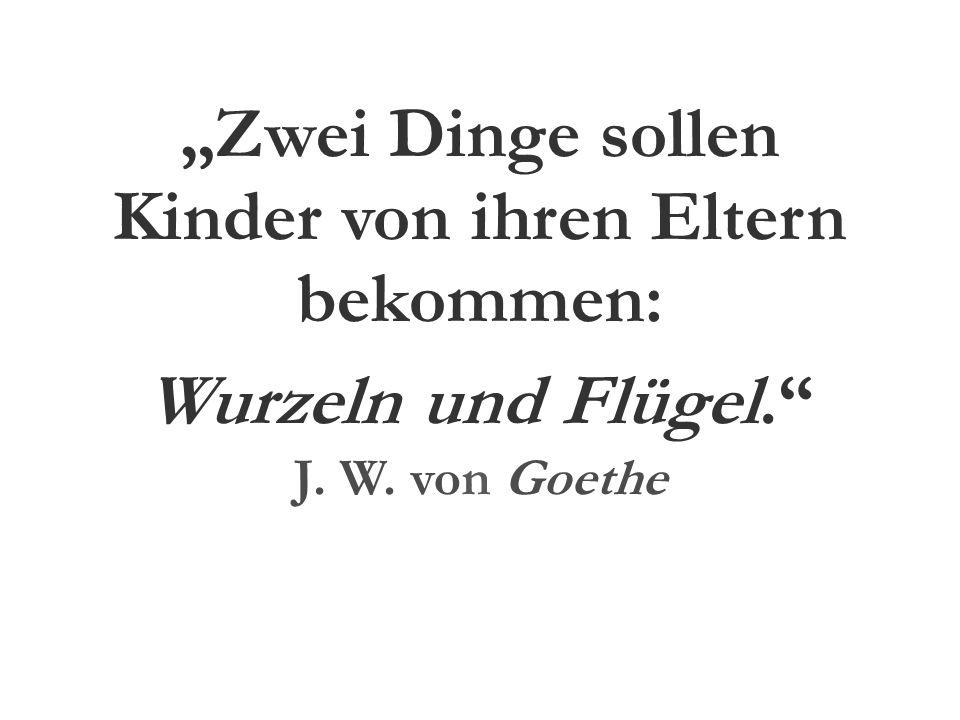 """""""Zwei Dinge sollen Kinder von ihren Eltern bekommen: Wurzeln und Flügel. J. W. von Goethe"""
