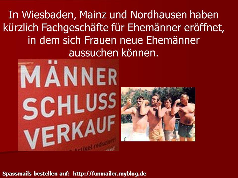 Spassmails bestellen auf: http://funmailer.myblog.de In Wiesbaden, Mainz und Nordhausen haben kürzlich Fachgeschäfte für Ehemänner eröffnet, in dem si