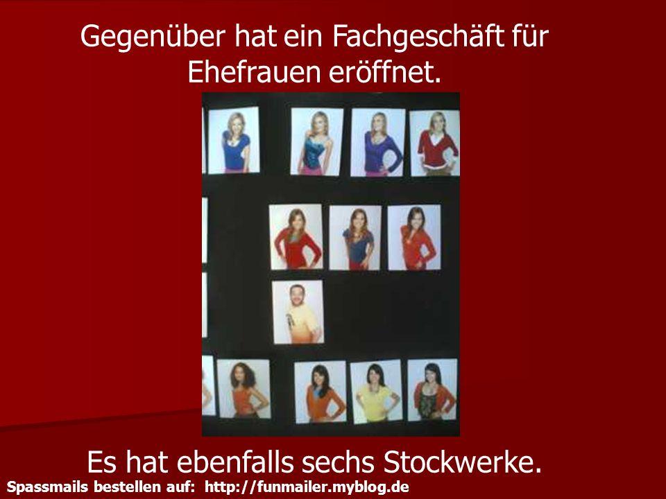 Spassmails bestellen auf: http://funmailer.myblog.de Gegenüber hat ein Fachgeschäft für Ehefrauen eröffnet. Es hat ebenfalls sechs Stockwerke.
