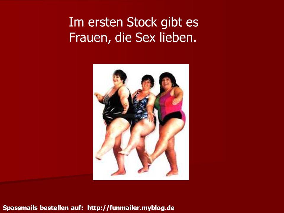 Spassmails bestellen auf: http://funmailer.myblog.de Im ersten Stock gibt es Frauen, die Sex lieben.