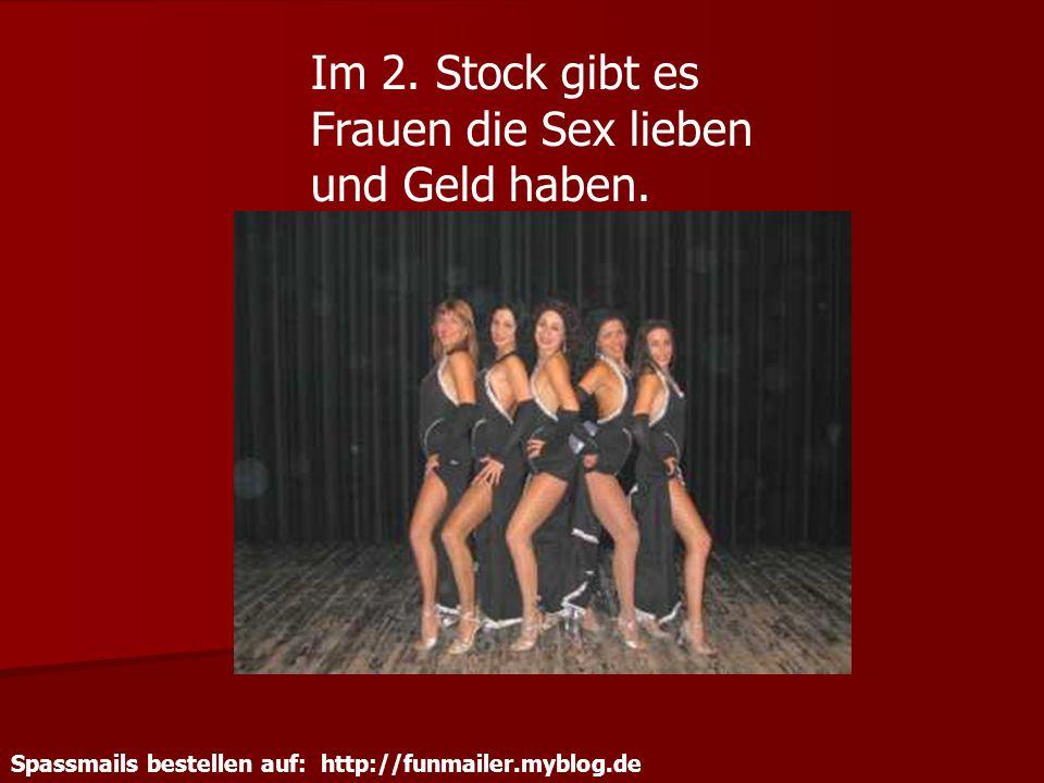 Spassmails bestellen auf: http://funmailer.myblog.de Im 2. Stock gibt es Frauen die Sex lieben und Geld haben.