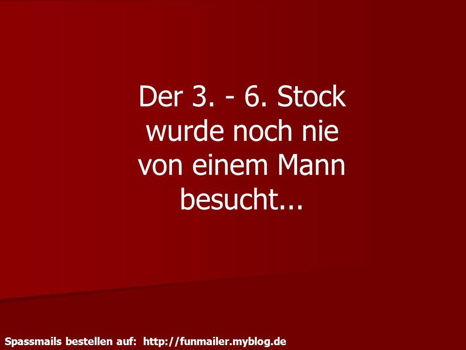 Spassmails bestellen auf: http://funmailer.myblog.de Der 3. - 6. Stock wurde noch nie von einem Mann besucht...