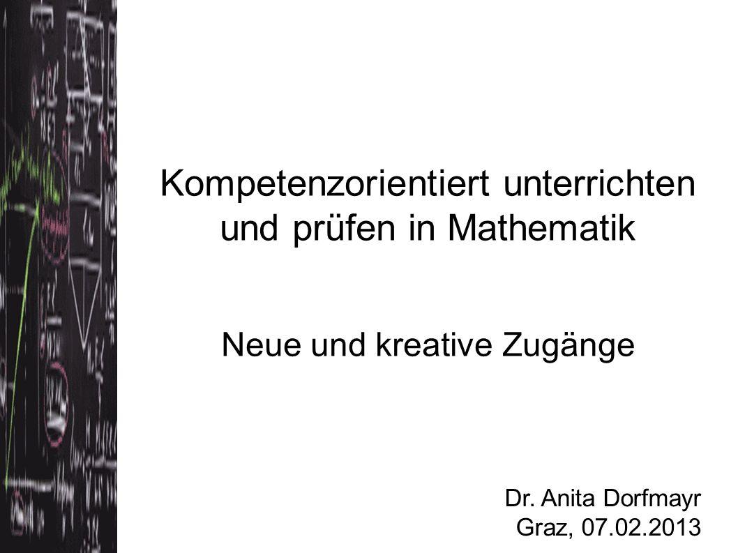 Kompetenzorientiert unterrichten und prüfen in Mathematik Neue und kreative Zugänge Dr. Anita Dorfmayr Graz, 07.02.2013