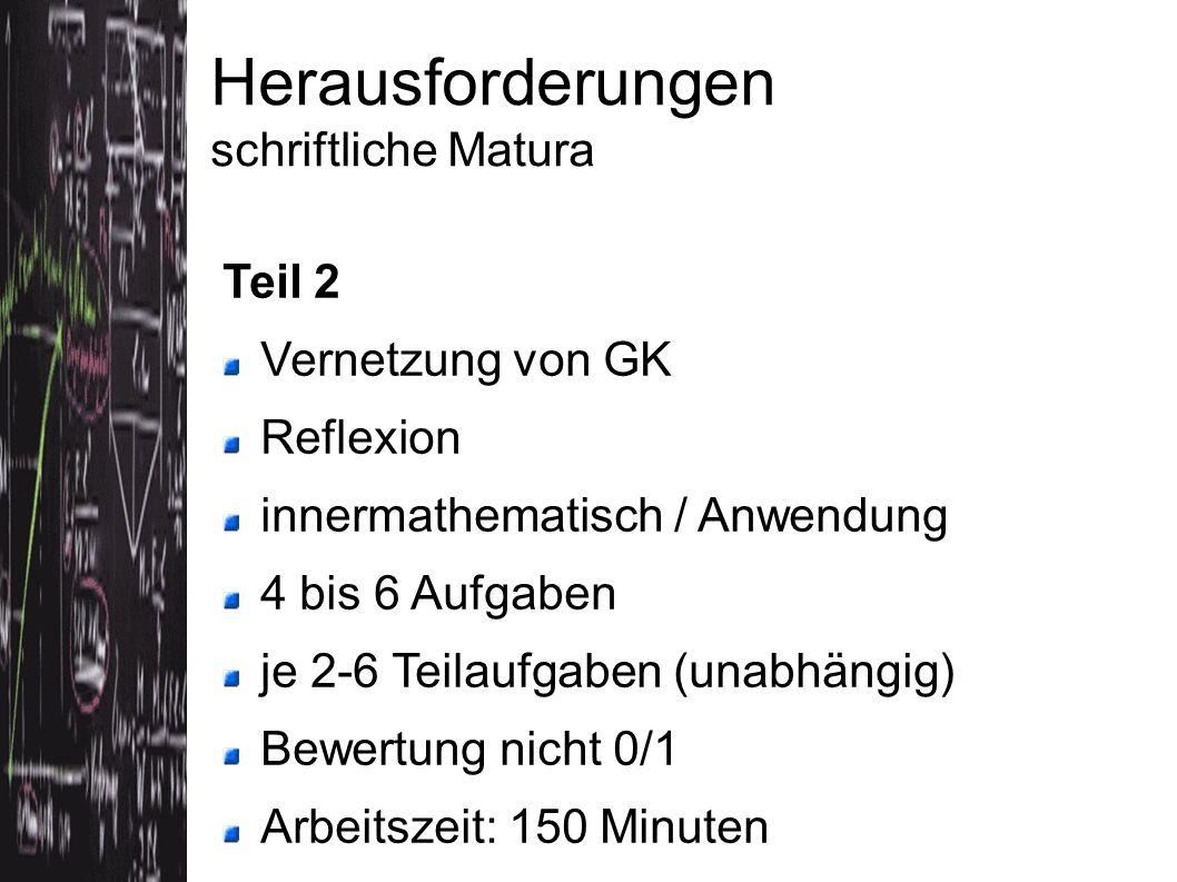 Teil 2 Vernetzung von GK Reflexion innermathematisch / Anwendung 4 bis 6 Aufgaben je 2-6 Teilaufgaben (unabhängig) Bewertung nicht 0/1 Arbeitszeit: 150 Minuten Herausforderungen schriftliche Matura