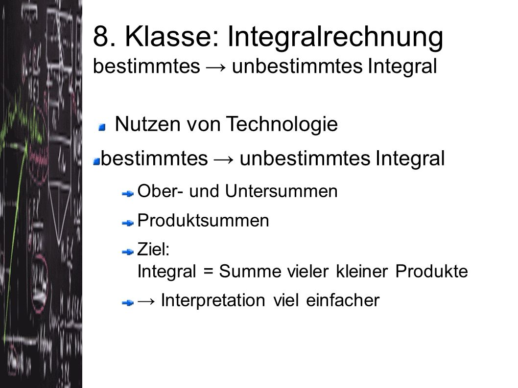 Nutzen von Technologie bestimmtes → unbestimmtes Integral Ober- und Untersummen Produktsummen Ziel: Integral = Summe vieler kleiner Produkte → Interpr