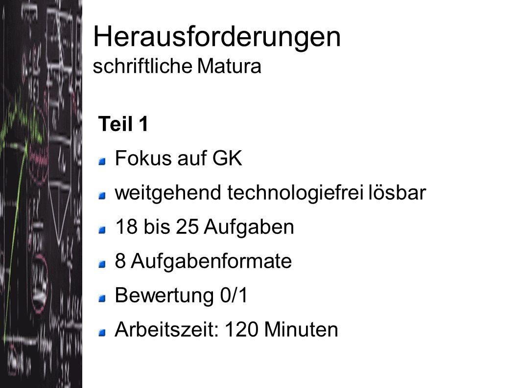 Teil 1 Fokus auf GK weitgehend technologiefrei lösbar 18 bis 25 Aufgaben 8 Aufgabenformate Bewertung 0/1 Arbeitszeit: 120 Minuten Herausforderungen schriftliche Matura