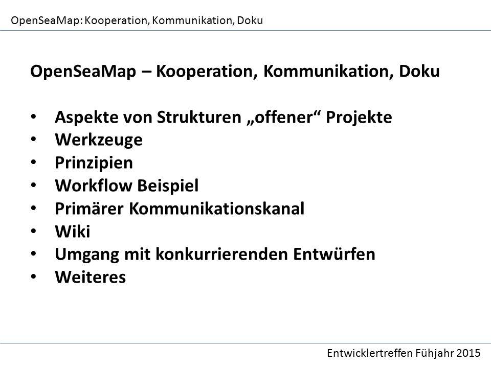 """OpenSeaMap: Kooperation, Kommunikation, Doku Entwicklertreffen Fühjahr 2015 OpenSeaMap – Kooperation, Kommunikation, Doku Aspekte von Strukturen """"offener Projekte Werkzeuge Prinzipien Workflow Beispiel Primärer Kommunikationskanal Wiki Umgang mit konkurrierenden Entwürfen Weiteres"""