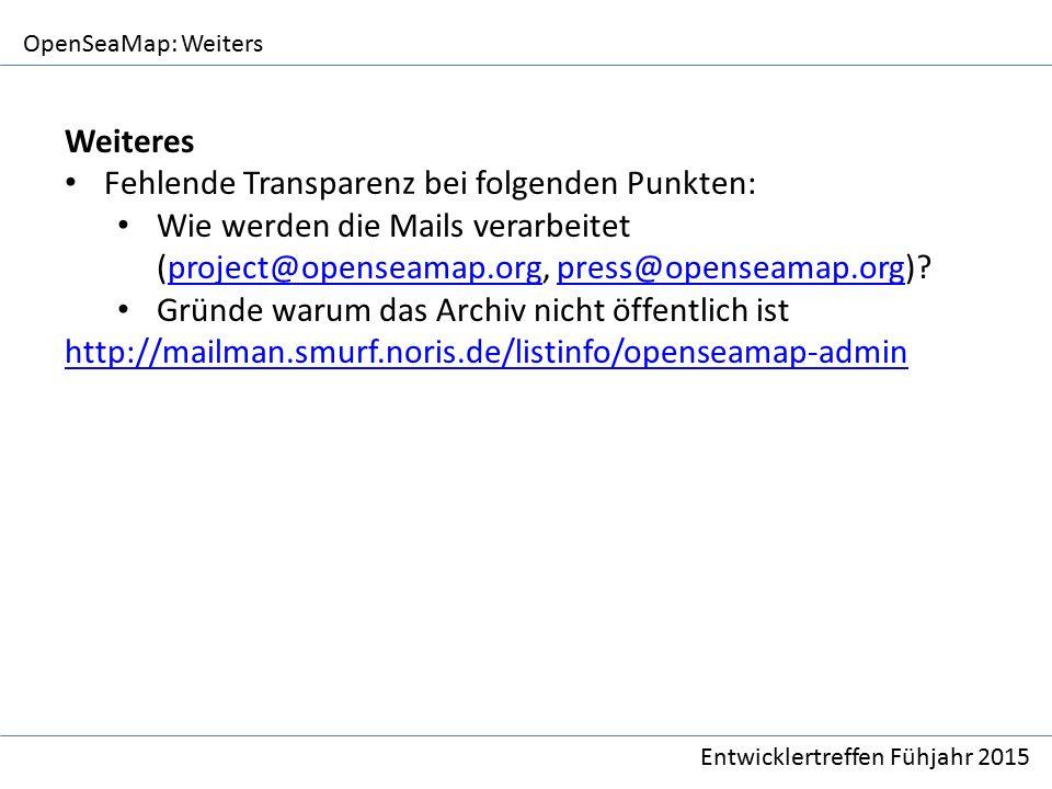 OpenSeaMap: Weiters Entwicklertreffen Fühjahr 2015 Weiteres Fehlende Transparenz bei folgenden Punkten: Wie werden die Mails verarbeitet (project@openseamap.org, press@openseamap.org) project@openseamap.orgpress@openseamap.org Gründe warum das Archiv nicht öffentlich ist http://mailman.smurf.noris.de/listinfo/openseamap-admin