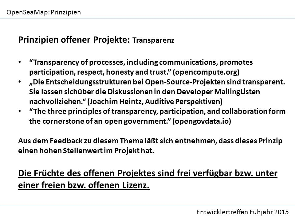 "OpenSeaMap: Prinzipien Entwicklertreffen Fühjahr 2015 Prinzipien offener Projekte: Transparenz Transparency of processes, including communications, promotes participation, respect, honesty and trust. (opencompute.org) ""Die Entscheidungsstrukturen bei Open-Source-Projekten sind transparent."