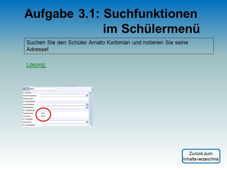 Aufgabe 3.1: Suchfunktionen im Schülermenü Suchen Sie den Schüler Amato Korbinian und notieren Sie seine Adresse.