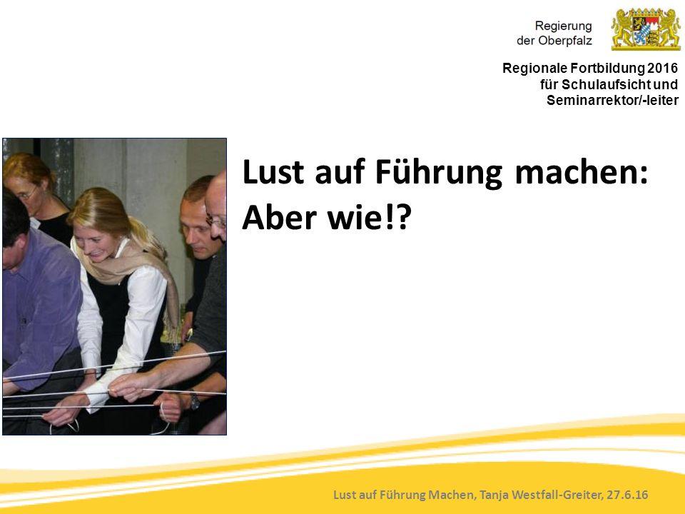Lust auf Führung Machen, Tanja Westfall-Greiter, 27.6.16 Lust auf Führung machen: Aber wie!? Regionale Fortbildung 2016 für Schulaufsicht und Seminarr