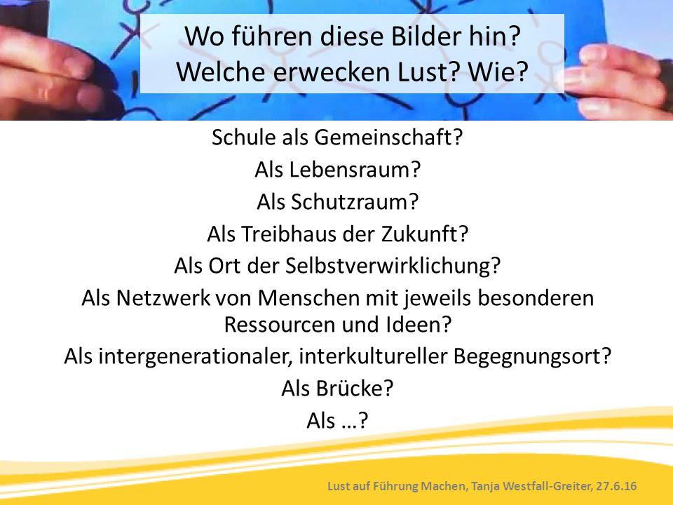 Lust auf Führung Machen, Tanja Westfall-Greiter, 27.6.16 Schule als Gemeinschaft? Als Lebensraum? Als Schutzraum? Als Treibhaus der Zukunft? Als Ort d