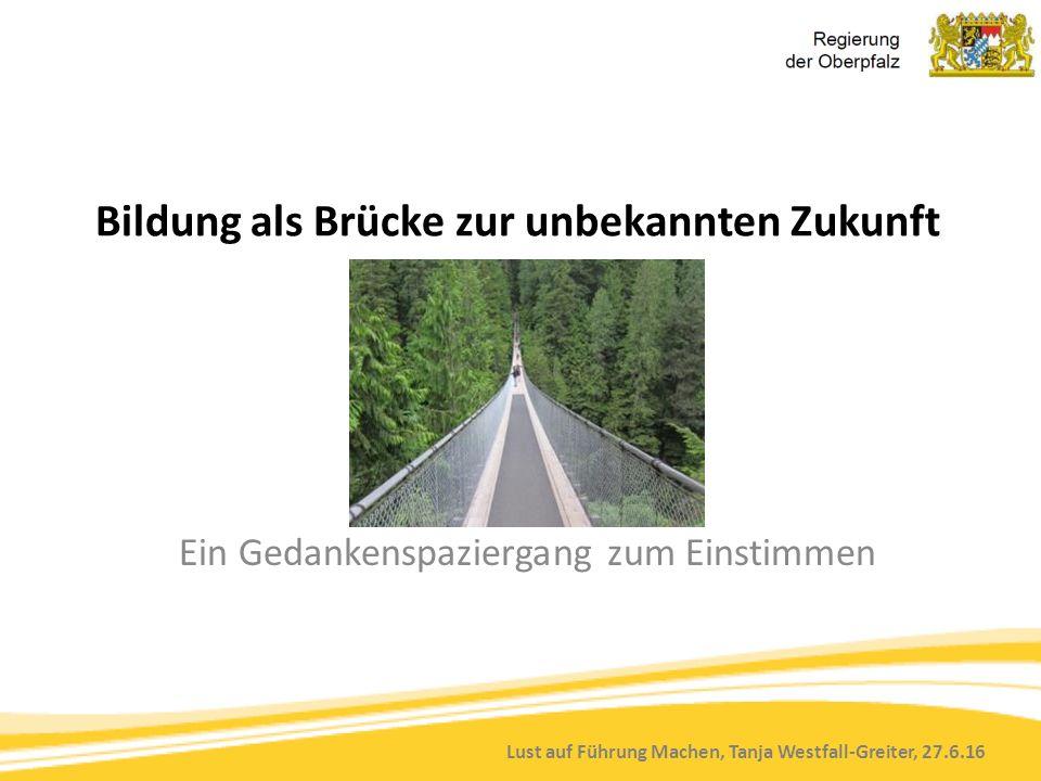Lust auf Führung Machen, Tanja Westfall-Greiter, 27.6.16 Bildung als Brücke zur unbekannten Zukunft Ein Gedankenspaziergang zum Einstimmen