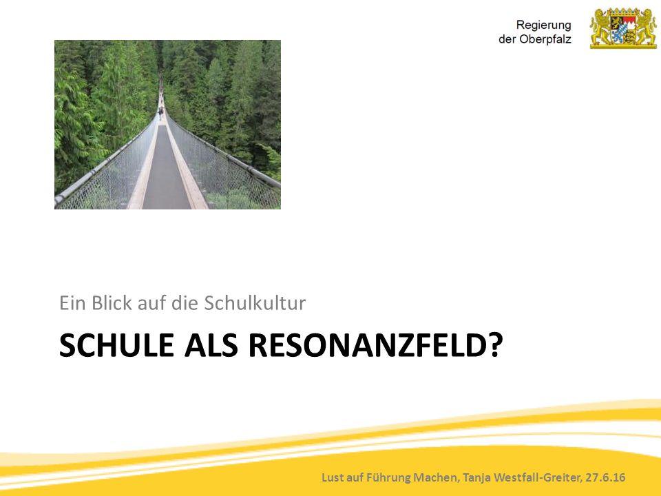Lust auf Führung Machen, Tanja Westfall-Greiter, 27.6.16 SCHULE ALS RESONANZFELD? Ein Blick auf die Schulkultur