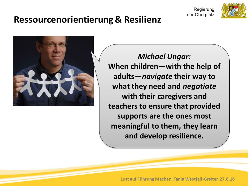 Lust auf Führung Machen, Tanja Westfall-Greiter, 27.6.16 Ressourcenorientierung & Resilienz Michael Ungar: When children—with the help of adults—navig