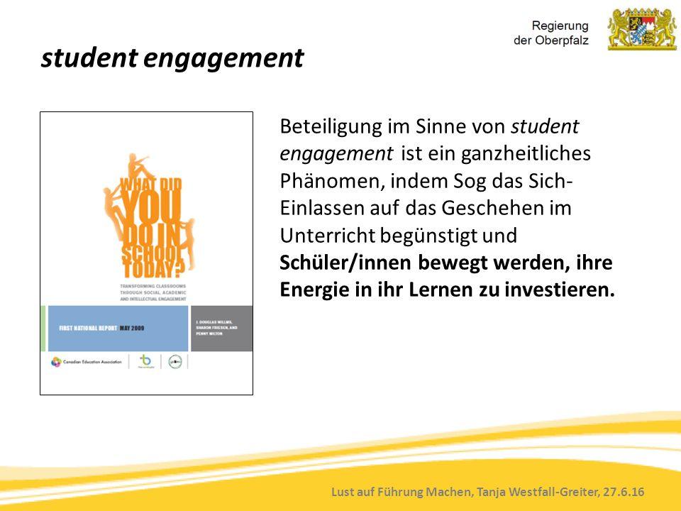 Lust auf Führung Machen, Tanja Westfall-Greiter, 27.6.16 student engagement Beteiligung im Sinne von student engagement ist ein ganzheitliches Phänomen, indem Sog das Sich- Einlassen auf das Geschehen im Unterricht begünstigt und Schüler/innen bewegt werden, ihre Energie in ihr Lernen zu investieren.