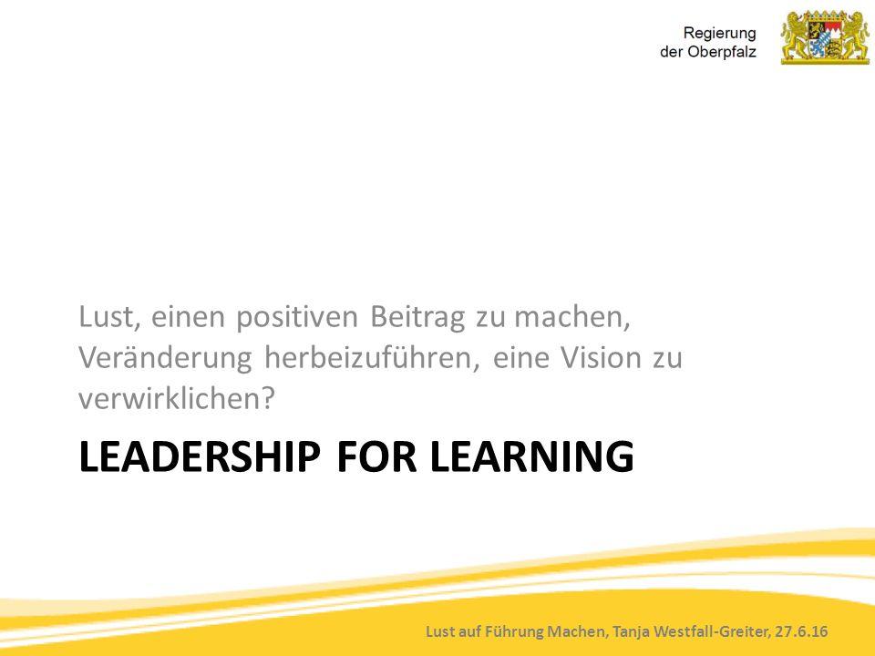 Lust auf Führung Machen, Tanja Westfall-Greiter, 27.6.16 LEADERSHIP FOR LEARNING Lust, einen positiven Beitrag zu machen, Veränderung herbeizuführen, eine Vision zu verwirklichen