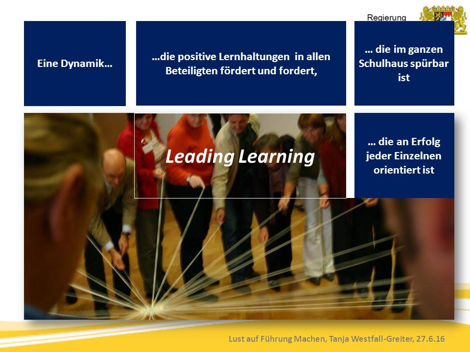 Lust auf Führung Machen, Tanja Westfall-Greiter, 27.6.16 Eine Dynamik… …die positive Lernhaltungen in allen Beteiligten fördert und fordert, … die im ganzen Schulhaus spürbar ist … die an Erfolg jeder Einzelnen orientiert ist Leading Learning