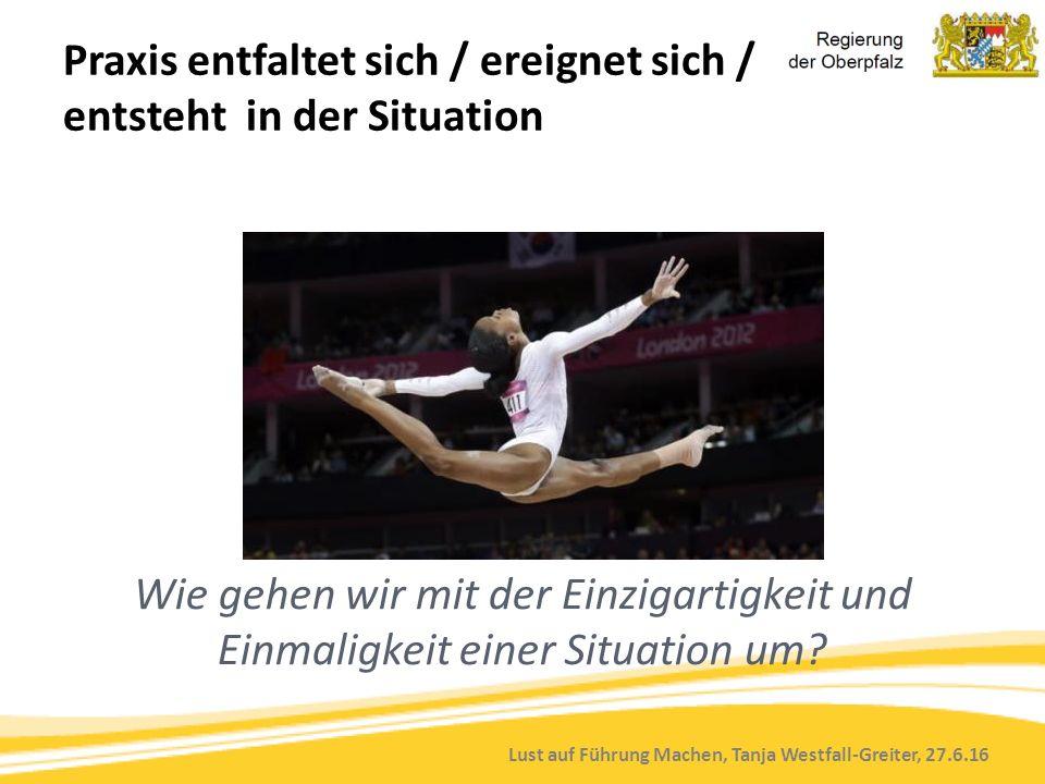 Lust auf Führung Machen, Tanja Westfall-Greiter, 27.6.16 Praxis entfaltet sich / ereignet sich / entsteht in der Situation Wie gehen wir mit der Einzigartigkeit und Einmaligkeit einer Situation um