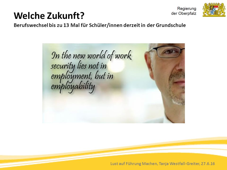 Lust auf Führung Machen, Tanja Westfall-Greiter, 27.6.16 Welche Zukunft? Berufswechsel bis zu 13 Mal für Schüler/innen derzeit in der Grundschule