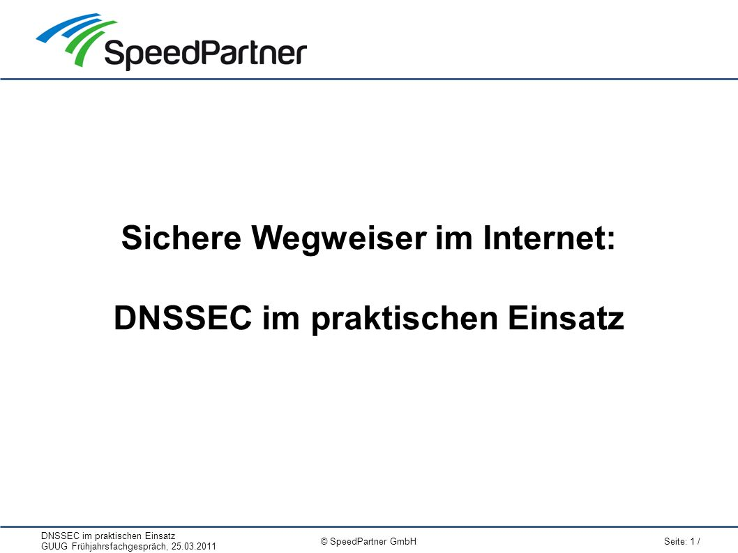 DNSSEC im praktischen Einsatz GUUG Frühjahrsfachgespräch, 25.03.2011 Seite: 1 / © SpeedPartner GmbH Sichere Wegweiser im Internet: DNSSEC im praktisch
