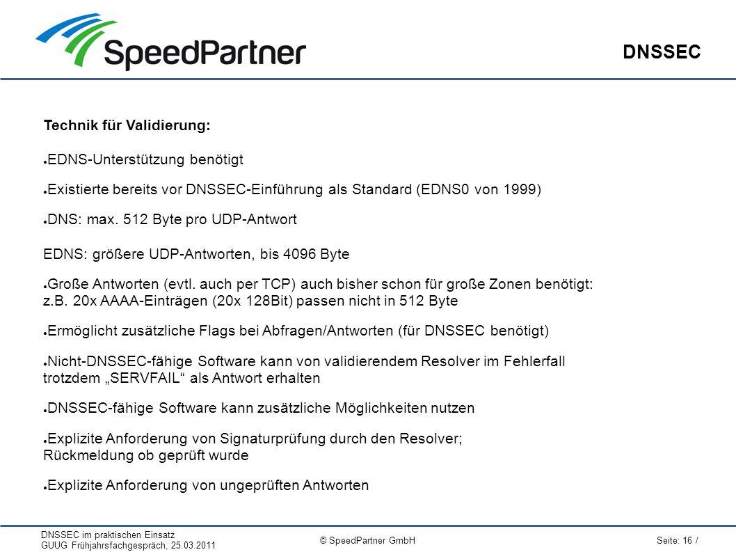 DNSSEC im praktischen Einsatz GUUG Frühjahrsfachgespräch, 25.03.2011 Seite: 16 / © SpeedPartner GmbH DNSSEC Technik für Validierung: ● EDNS-Unterstütz
