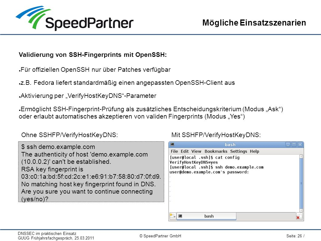 DNSSEC im praktischen Einsatz GUUG Frühjahrsfachgespräch, 25.03.2011 Seite: 26 / © SpeedPartner GmbH Mögliche Einsatzszenarien Validierung von SSH-Fingerprints mit OpenSSH: ● Für offiziellen OpenSSH nur über Patches verfügbar ● z.B.