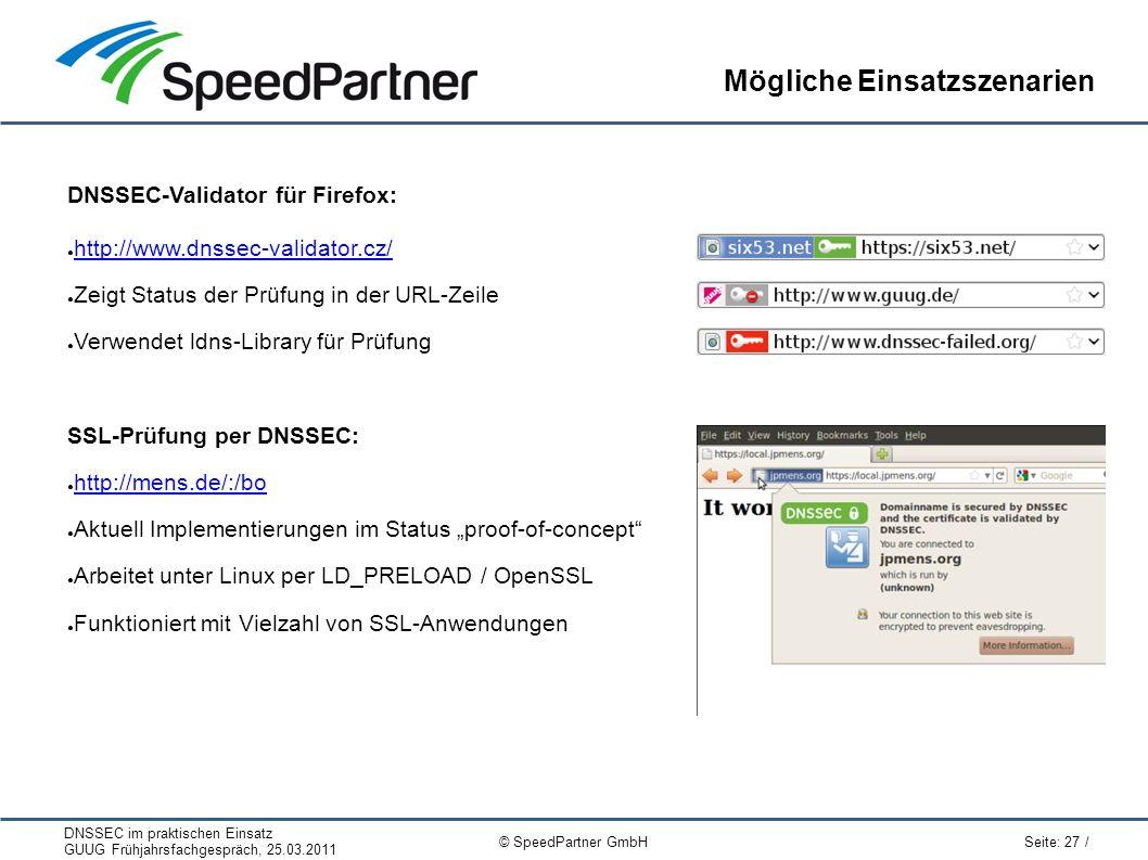 """DNSSEC im praktischen Einsatz GUUG Frühjahrsfachgespräch, 25.03.2011 Seite: 27 / © SpeedPartner GmbH Mögliche Einsatzszenarien DNSSEC-Validator für Firefox: ● http://www.dnssec-validator.cz/ http://www.dnssec-validator.cz/ ● Zeigt Status der Prüfung in der URL-Zeile ● Verwendet ldns-Library für Prüfung SSL-Prüfung per DNSSEC: ● http://mens.de/:/bo http://mens.de/:/bo ● Aktuell Implementierungen im Status """"proof-of-concept ● Arbeitet unter Linux per LD_PRELOAD / OpenSSL ● Funktioniert mit Vielzahl von SSL-Anwendungen"""