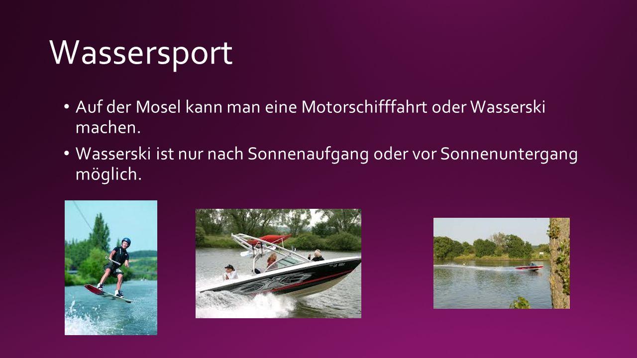 Wassersport Auf der Mosel kann man eine Motorschifffahrt oder Wasserski machen. Wasserski ist nur nach Sonnenaufgang oder vor Sonnenuntergang möglich.