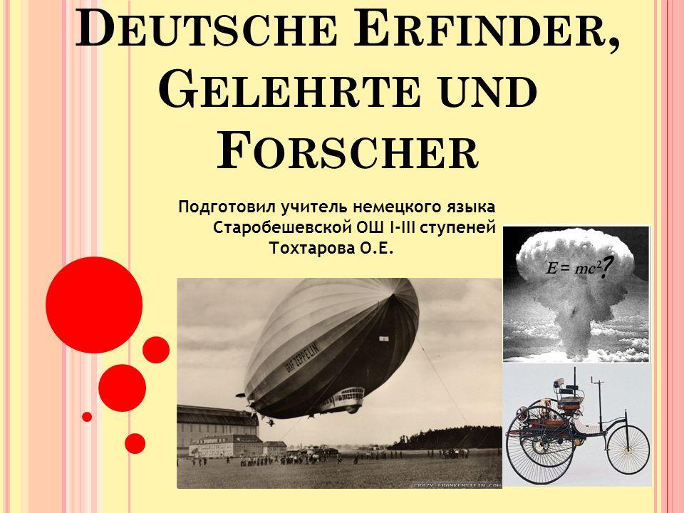 D EUTSCHE E RFINDER, G ELEHRTE UND F ORSCHER Подготовил учитель немецкого языка Старобешевской ОШ І-ІІІ ступеней Тохтарова О.Е.