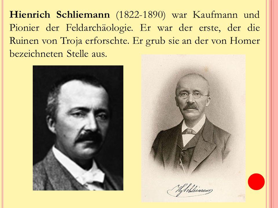 Hienrich Schliemann (1822-1890) war Kaufmann und Pionier der Feldarchäologie.